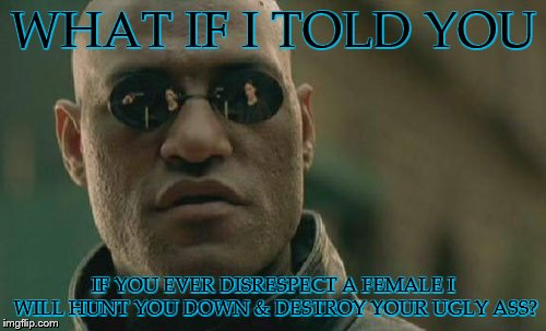 Matrix Morpheus | WHAT IF I TOLD YOU IF YOU EVER DISRESPECT A FEMALE I WILL HUNT YOU DOWN & DESTROY YOUR UGLY ASS? | image tagged in memes,matrix morpheus | made w/ Imgflip meme maker