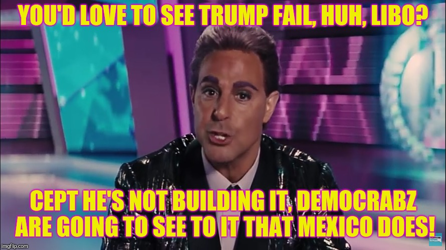 YOU'D LOVE TO SEE TRUMP FAIL, HUH, LIBO? CEPT HE'S NOT BUILDING IT, DEMOCRABZ ARE GOING TO SEE TO IT THAT MEXICO DOES! | made w/ Imgflip meme maker
