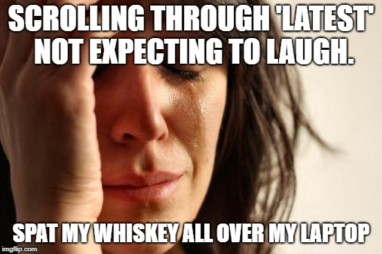 First World Problems Meme | SCROLLING THROUGH 'LATEST' NOT EXPECTING TO LAUGH. SPAT MY WHISKEY ALL OVER MY LAPTOP | image tagged in memes,first world problems | made w/ Imgflip meme maker