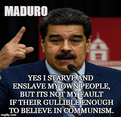 Venezuela's Communism | MADURO YES I STARVE AND ENSLAVE MY OWN PEOPLE, BUT ITS NOT MY FAULT IF THEIR GULLIBLE ENOUGH TO BELIEVE IN COMMUNISM. | image tagged in venezuela,maduro,communism,socialism,tyranny,famine | made w/ Imgflip meme maker