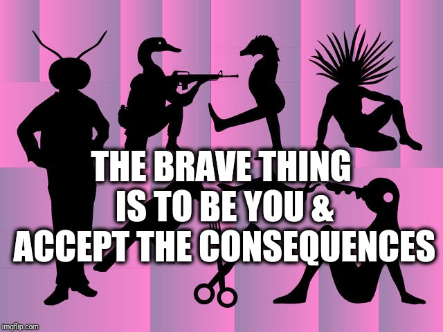 The brave thing is to be you & accept the consequences | THE BRAVE THING IS TO BE YOU & ACCEPT THE CONSEQUENCES | image tagged in weird silhouettes,the magicians,bravery,be yourself,weirdo | made w/ Imgflip meme maker