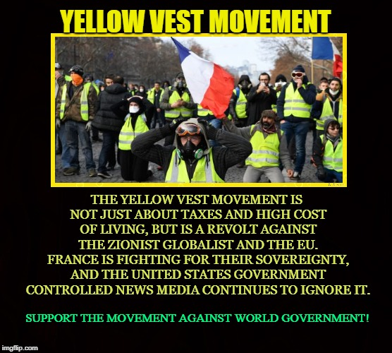 Support Sovereignty | YELLOW VEST MOVEMENT THE YELLOW VEST MOVEMENT IS NOT JUST ABOUT TAXES AND HIGH COST OF LIVING, BUT IS A REVOLT AGAINST THE ZIONIST GLOBALIST | image tagged in yellow vest,france,globalist,eu,zionist,sovereignty | made w/ Imgflip meme maker
