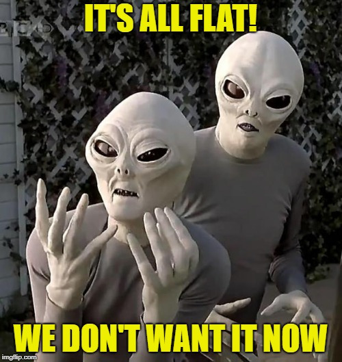 Aliens | IT'S ALL FLAT! WE DON'T WANT IT NOW | image tagged in aliens | made w/ Imgflip meme maker