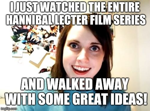 Overly Attached Girlfriend Meme | I JUST WATCHED THE ENTIRE HANNIBAL LECTER FILM SERIES AND WALKED AWAY WITH SOME GREAT IDEAS! | image tagged in memes,overly attached girlfriend | made w/ Imgflip meme maker