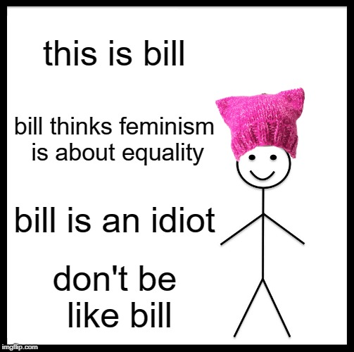 Don't be like Bill | this is bill bill thinks feminism is about equality bill is an idiot don't be like bill | image tagged in memes,be like bill,feminism | made w/ Imgflip meme maker