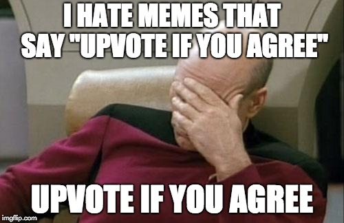 "Captain Picard Facepalm Meme | I HATE MEMES THAT SAY ""UPVOTE IF YOU AGREE"" UPVOTE IF YOU AGREE 