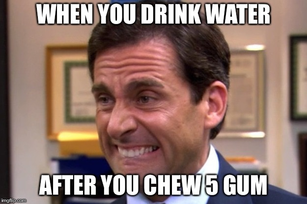WHEN YOU DRINK WATER AFTER YOU CHEW 5 GUM | image tagged in cringe | made w/ Imgflip meme maker