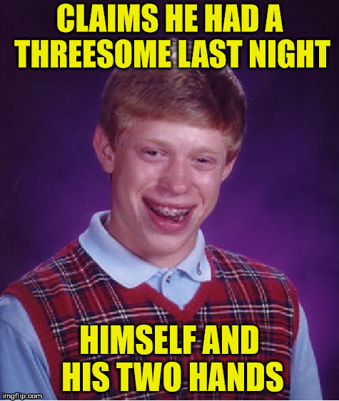 Bad Luck Brian |  CLAIMS HE HAD A THREESOME LAST NIGHT; HIMSELF AND HIS TWO HANDS | image tagged in memes,bad luck brian,hand,three,two | made w/ Imgflip meme maker