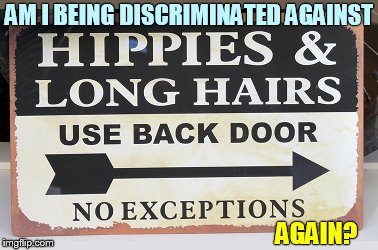 Oh The Horror... | AM I BEING DISCRIMINATED AGAINST AGAIN? | image tagged in memes,hippies,long hair,back,door,no excuses | made w/ Imgflip meme maker