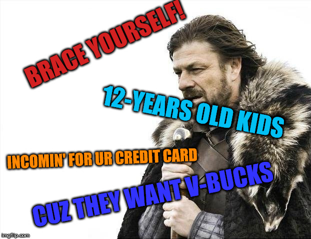 Brace Yourselves X is Coming Meme | BRACE YOURSELF! 12-YEARS OLD KIDS INCOMIN' FOR UR CREDIT CARD CUZ THEY WANT V-BUCKS | image tagged in memes,brace yourselves x is coming | made w/ Imgflip meme maker