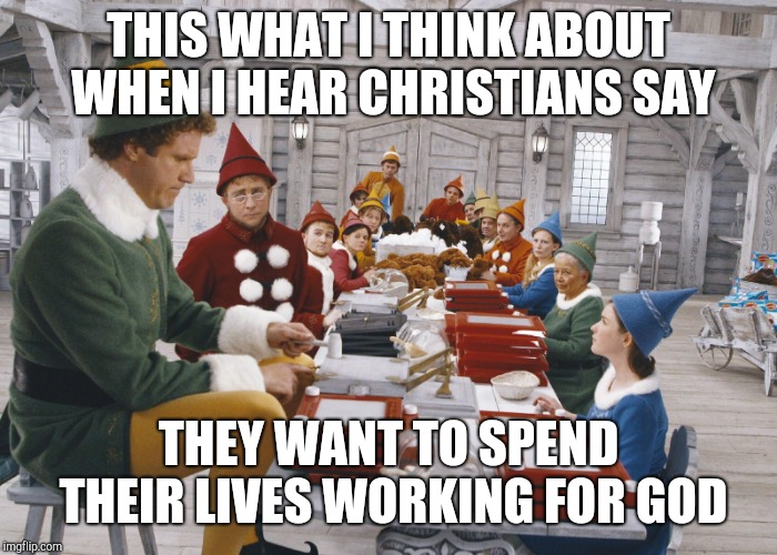 THIS WHAT I THINK ABOUT WHEN I HEAR CHRISTIANS SAY THEY WANT TO SPEND THEIR LIVES WORKING FOR GOD | image tagged in santa's elves | made w/ Imgflip meme maker