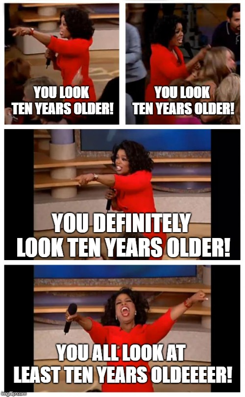 Vanity Challenge |  YOU LOOK TEN YEARS OLDER! YOU LOOK TEN YEARS OLDER! YOU DEFINITELY LOOK TEN YEARS OLDER! YOU ALL LOOK AT LEAST TEN YEARS OLDEEEER! | image tagged in memes,oprah you get a car everybody gets a car,vanity,age challenge,character building | made w/ Imgflip meme maker
