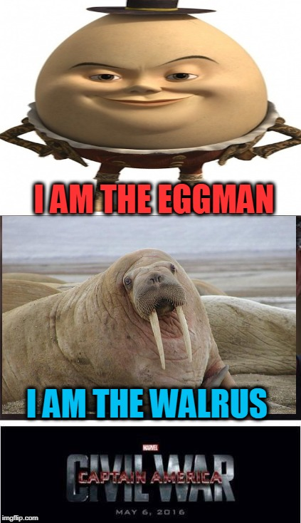 Goo goo g'joob | I AM THE EGGMAN I AM THE WALRUS | image tagged in memes,marvel civil war 1,the beatles,i am the walrus,humpty dumpty | made w/ Imgflip meme maker