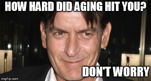 HOW HARD DID AGING HIT YOU? DON'T WORRY | image tagged in charlie sheen | made w/ Imgflip meme maker