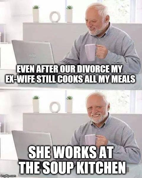 She got the house, I got this cup | EVEN AFTER OUR DIVORCE MY EX-WIFE STILL COOKS ALL MY MEALS SHE WORKS AT THE SOUP KITCHEN | image tagged in hide the pain harold,divorce,soup kitchen,cooking | made w/ Imgflip meme maker