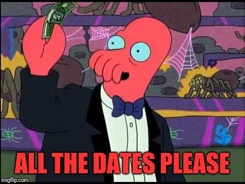 One please | ALL THE DATES PLEASE | image tagged in one please | made w/ Imgflip meme maker