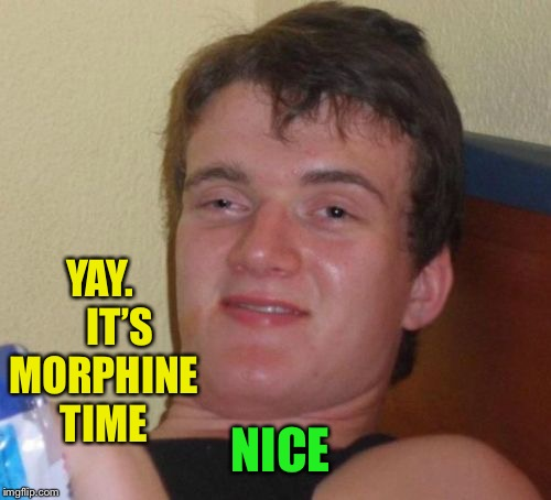 10 Guy Meme | NICE YAY.     IT'S MORPHINE TIME | image tagged in memes,10 guy | made w/ Imgflip meme maker