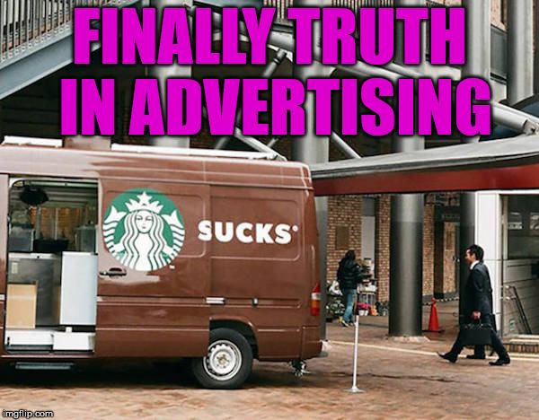 Not a fan of this business. | FINALLY TRUTH IN ADVERTISING | image tagged in memes,starbucks,sucks,funny,bad choices,advertising | made w/ Imgflip meme maker