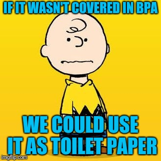 charlie brown | IF IT WASN'T COVERED IN BPA WE COULD USE IT AS TOILET PAPER | image tagged in charlie brown | made w/ Imgflip meme maker
