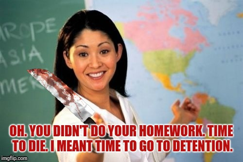 And that's what I call a good teacher who you can just let your rivals forget about there homework and the teacher would kill em | OH. YOU DIDN'T DO YOUR HOMEWORK. TIME TO DIE. I MEANT TIME TO GO TO DETENTION. | image tagged in evil and unhelpful teacher | made w/ Imgflip meme maker