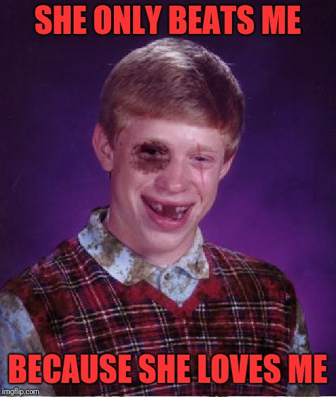 Beat-up Bad Luck Brian | SHE ONLY BEATS ME BECAUSE SHE LOVES ME | image tagged in beat-up bad luck brian | made w/ Imgflip meme maker