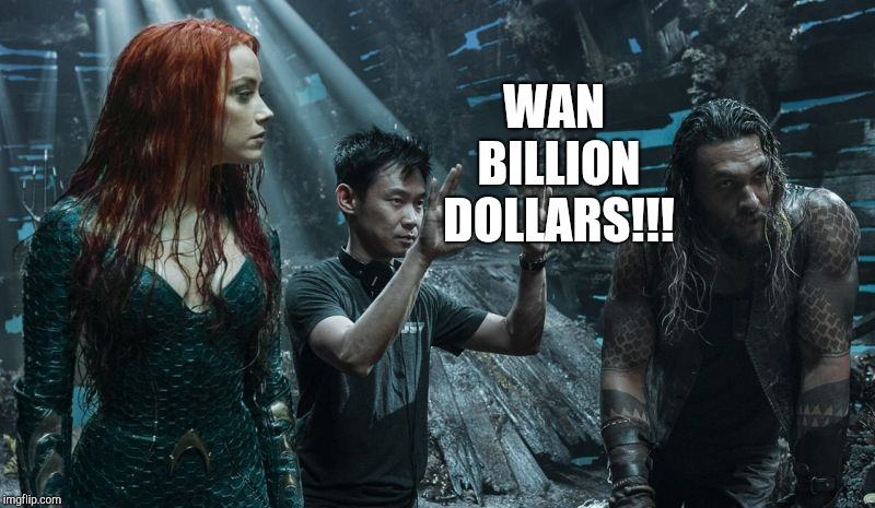 Aquaman - Wan Billion Dollars |  WAN BILLION DOLLARS!!! | image tagged in aquaman,dc comics,dceu,james wan,jason momoa,amber heard | made w/ Imgflip meme maker