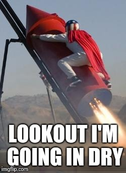 Big red rocket | LOOKOUT I'M GOING IN DRY | image tagged in big red rocket | made w/ Imgflip meme maker