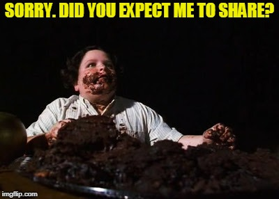 chocolate cake | SORRY. DID YOU EXPECT ME TO SHARE? | image tagged in chocolate cake | made w/ Imgflip meme maker