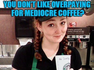 Starbucks Barista | YOU DON'T LIKE OVERPAYING FOR MEDIOCRE COFFEE? | image tagged in starbucks barista | made w/ Imgflip meme maker