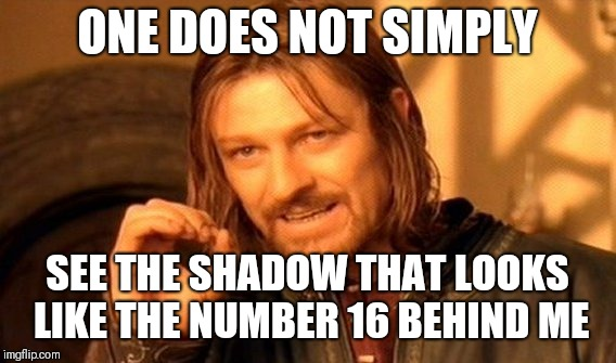 No one noticed? | ONE DOES NOT SIMPLY SEE THE SHADOW THAT LOOKS LIKE THE NUMBER 16 BEHIND ME | image tagged in memes,one does not simply,background,shadow,notice,numbers | made w/ Imgflip meme maker