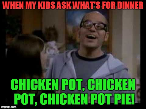 Every Now and then I recall this show and get this particular line stuck in my head! | WHEN MY KIDS ASK WHAT'S FOR DINNER CHICKEN POT, CHICKEN POT, CHICKEN POT PIE! | image tagged in donnie chicken pot pie,just shoot me,nixieknox,earworm,memes | made w/ Imgflip meme maker