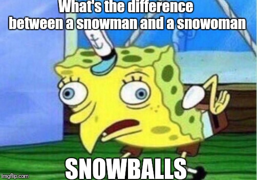 Mocking Spongebob Meme | What's the difference between a snowman and a snowoman SNOWBALLS | image tagged in memes,mocking spongebob | made w/ Imgflip meme maker