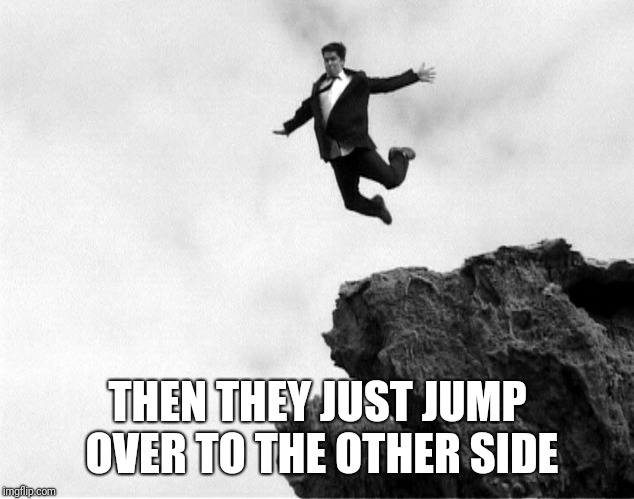 Man Jumping Off a Cliff | THEN THEY JUST JUMP OVER TO THE OTHER SIDE | image tagged in man jumping off a cliff | made w/ Imgflip meme maker