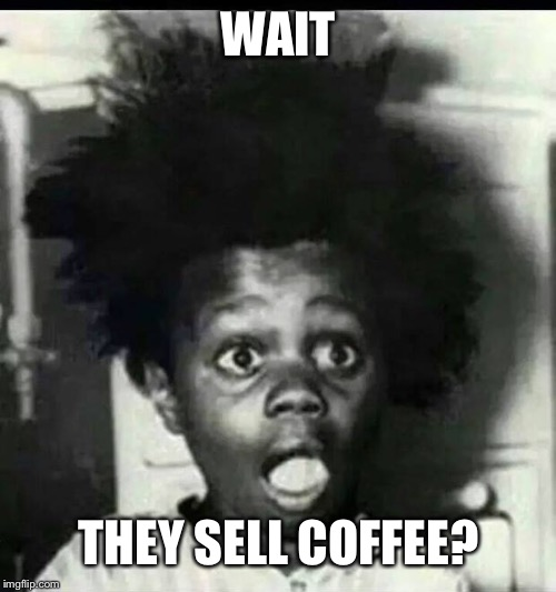 buckwheat shocked | WAIT THEY SELL COFFEE? | image tagged in buckwheat shocked | made w/ Imgflip meme maker