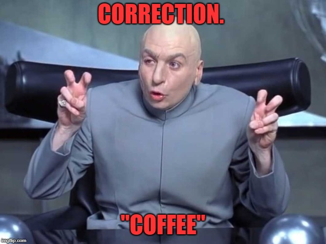 "Dr Evil air quotes | CORRECTION. ""COFFEE"" 
