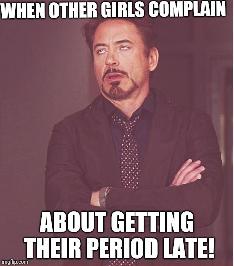 Better late than never! | WHEN OTHER GIRLS COMPLAIN ABOUT GETTING THEIR PERIOD LATE! | image tagged in memes,face you make robert downey jr,periods | made w/ Imgflip meme maker