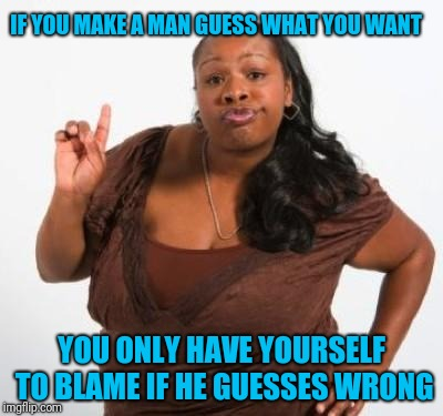 Tell that man what you want | IF YOU MAKE A MAN GUESS WHAT YOU WANT YOU ONLY HAVE YOURSELF TO BLAME IF HE GUESSES WRONG | image tagged in sassy black woman | made w/ Imgflip meme maker