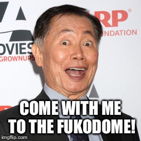 George Takei | COME WITH ME TO THE FUKODOME! | image tagged in george takei | made w/ Imgflip meme maker