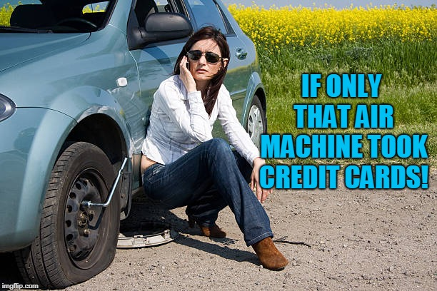 flat tire | IF ONLY THAT AIR MACHINE TOOK CREDIT CARDS! | image tagged in flat tire | made w/ Imgflip meme maker