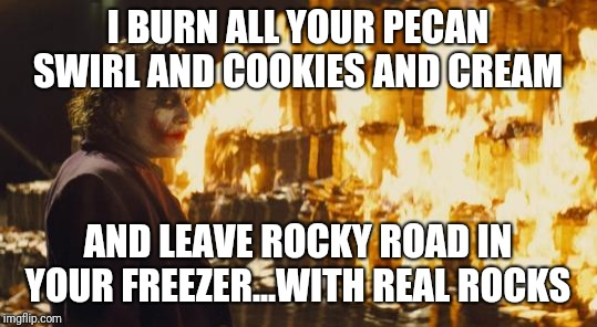 Joker Sending A Message | I BURN ALL YOUR PECAN SWIRL AND COOKIES AND CREAM AND LEAVE ROCKY ROAD IN YOUR FREEZER...WITH REAL ROCKS | image tagged in joker sending a message | made w/ Imgflip meme maker