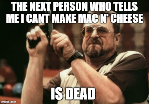 Am I The Only One Around Here Meme |  THE NEXT PERSON WHO TELLS ME I CANT MAKE MAC N' CHEESE; IS DEAD | image tagged in memes,am i the only one around here | made w/ Imgflip meme maker