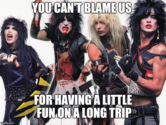 Motley Crue | YOU CAN'T BLAME US FOR HAVING A LITTLE FUN ON A LONG TRIP | image tagged in motley crue | made w/ Imgflip meme maker