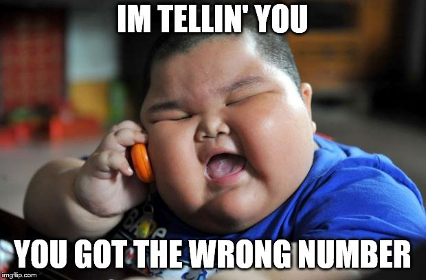 fat kid | IM TELLIN' YOU YOU GOT THE WRONG NUMBER | image tagged in fat kid | made w/ Imgflip meme maker
