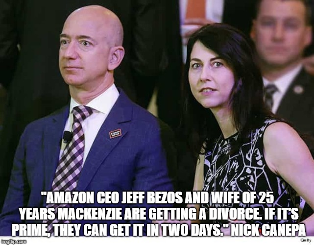 "Bezos | ""AMAZON CEO JEFF BEZOS AND WIFE OF 25 YEARS MACKENZIE ARE GETTING A DIVORCE. IF IT'S PRIME, THEY CAN GET IT IN TWO DAYS."" NICK CANEPA 