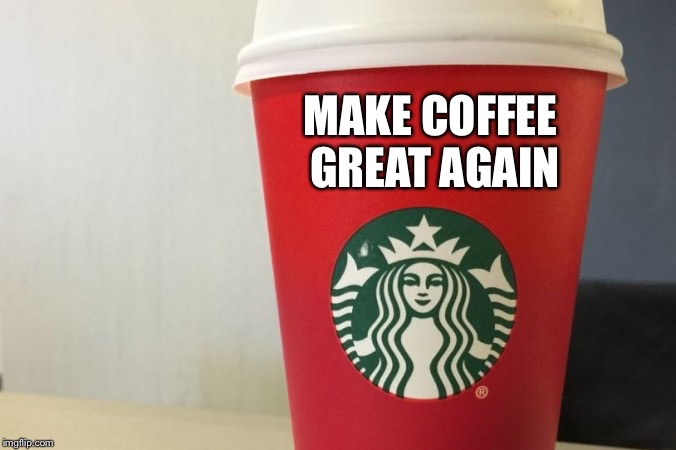 Starbucks cup | MAKE COFFEE GREAT AGAIN | image tagged in starbucks cup | made w/ Imgflip meme maker