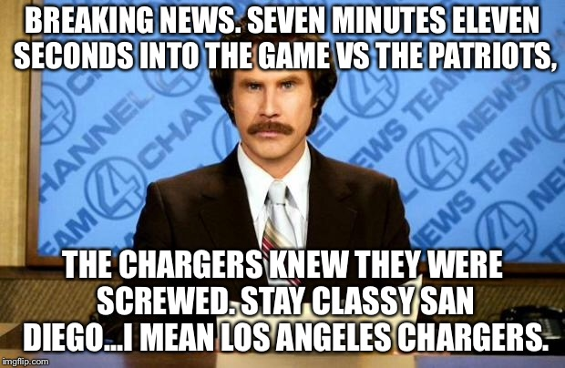 San Diego or Los Angeles, Chargers still suck against the Patriots | BREAKING NEWS. SEVEN MINUTES ELEVEN SECONDS INTO THE GAME VS THE PATRIOTS, THE CHARGERS KNEW THEY WERE SCREWED. STAY CLASSY SAN DIEGO...I ME | image tagged in breaking news,memes,new england patriots,san diego chargers,los angeles,nfl football | made w/ Imgflip meme maker