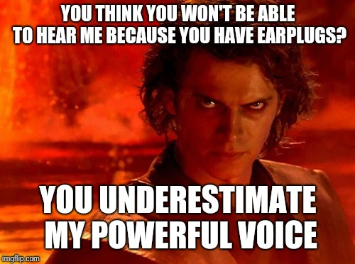 You Underestimate My Power Meme | YOU THINK YOU WON'T BE ABLE TO HEAR ME BECAUSE YOU HAVE EARPLUGS? YOU UNDERESTIMATE MY POWERFUL VOICE | image tagged in memes,you underestimate my power | made w/ Imgflip meme maker