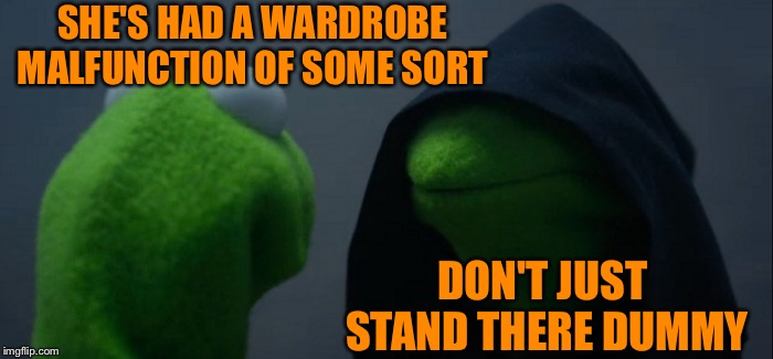 Evil Kermit Meme | SHE'S HAD A WARDROBE MALFUNCTION OF SOME SORT DON'T JUST STAND THERE DUMMY | image tagged in memes,evil kermit | made w/ Imgflip meme maker
