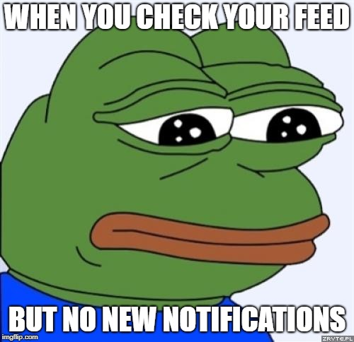 when you check your feed but no new notifications | WHEN YOU CHECK YOUR FEED BUT NO NEW NOTIFICATIONS | image tagged in sad frog,pepe the frog,sadness | made w/ Imgflip meme maker