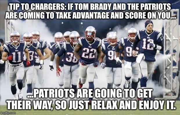 Patriots having their way with Chargers | TIP TO CHARGERS: IF TOM BRADY AND THE PATRIOTS ARE COMING TO TAKE ADVANTAGE AND SCORE ON YOU,... ...PATRIOTS ARE GOING TO GET THEIR WAY, SO  | image tagged in new england patriots,memes,san diego chargers,nfl football,advice,points | made w/ Imgflip meme maker